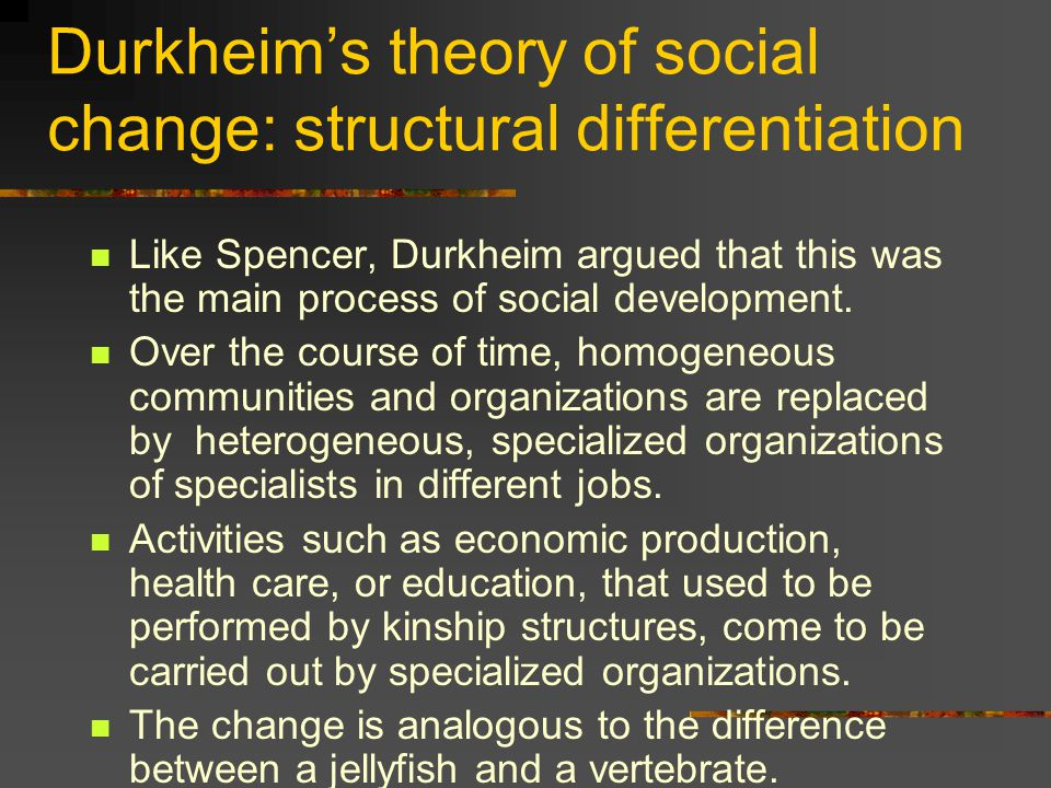 Durkheim's theory of social change: structural differentiation Like Spencer, Durkheim argued that this was the main process of social development. Ove