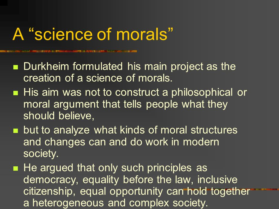 """A """"science of morals"""" Durkheim formulated his main project as the creation of a science of morals. His aim was not to construct a philosophical or mor"""