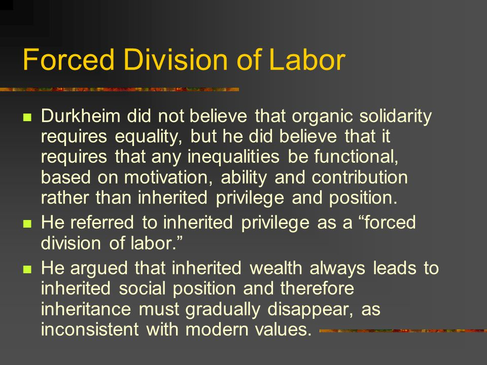 Forced Division of Labor Durkheim did not believe that organic solidarity requires equality, but he did believe that it requires that any inequalities