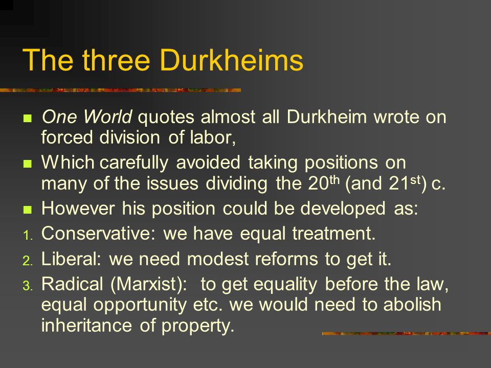 The three Durkheims One World quotes almost all Durkheim wrote on forced division of labor, Which carefully avoided taking positions on many of the is