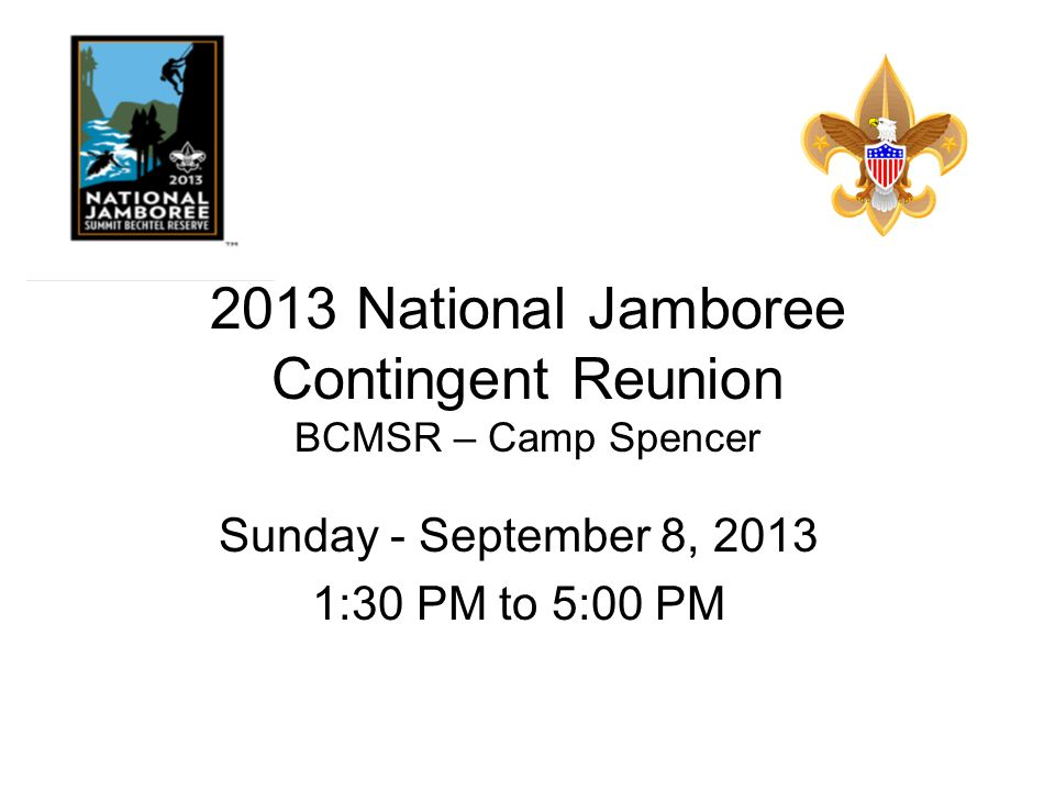 2013 National Jamboree Contingent Reunion BCMSR – Camp Spencer Sunday - September 8, 2013 1:30 PM to 5:00 PM