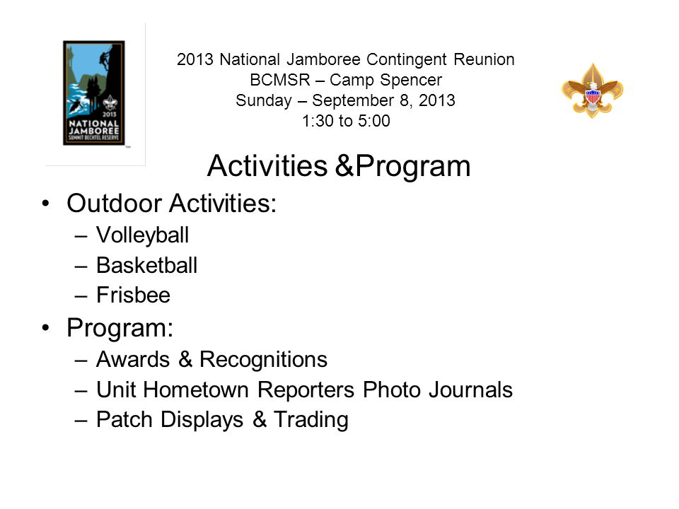 Activities &Program Outdoor Activities: –Volleyball –Basketball –Frisbee Program: –Awards & Recognitions –Unit Hometown Reporters Photo Journals –Patch Displays & Trading 2013 National Jamboree Contingent Reunion BCMSR – Camp Spencer Sunday – September 8, 2013 1:30 to 5:00