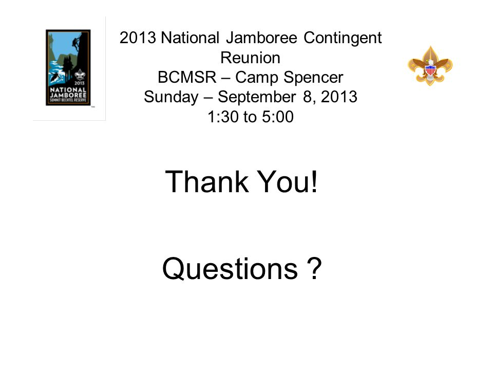 Thank You! Questions ? 2013 National Jamboree Contingent Reunion BCMSR – Camp Spencer Sunday – September 8, 2013 1:30 to 5:00