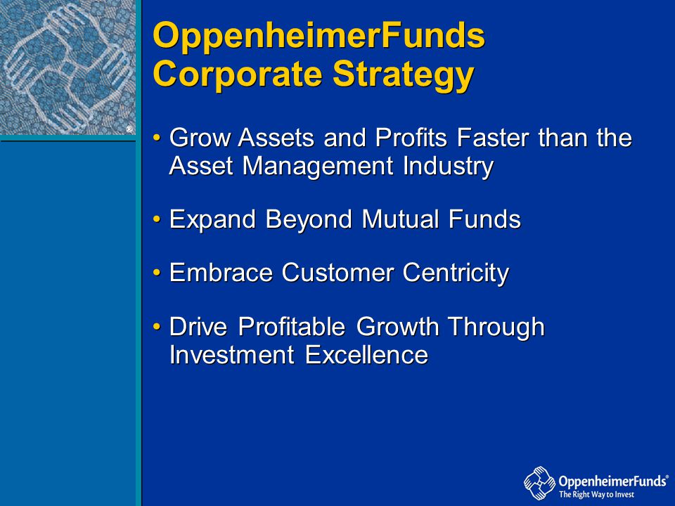 OppenheimerFunds Corporate Strategy OppenheimerFunds Corporate Strategy ® Grow Assets and Profits Faster than the Asset Management Industry Expand Bey