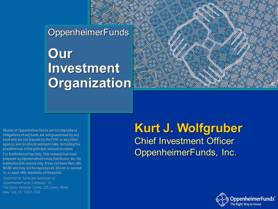® OppenheimerFunds Our Investment Organization Kurt J. Wolfgruber Chief Investment Officer OppenheimerFunds, Inc. Kurt J. Wolfgruber Chief Investment