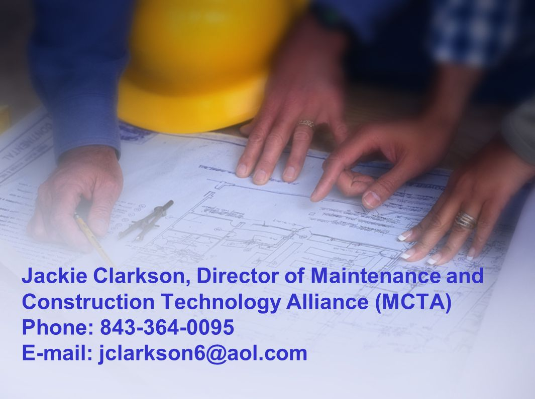 Jackie Clarkson, Director of Maintenance and Construction Technology Alliance (MCTA) Phone: 843-364-0095 E-mail: jclarkson6@aol.com