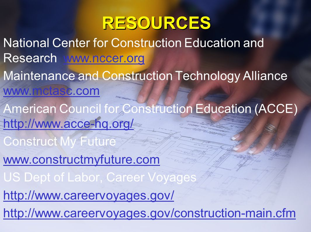RESOURCES National Center for Construction Education and Research www.nccer.orgwww.nccer.org Maintenance and Construction Technology Alliance www.mctasc.com www.mctasc.com American Council for Construction Education (ACCE) http://www.acce-hq.org/ http://www.acce-hq.org/ Construct My Future www.constructmyfuture.com US Dept of Labor, Career Voyages http://www.careervoyages.gov/ http://www.careervoyages.gov/construction-main.cfm