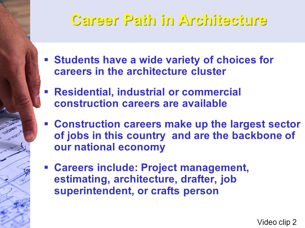 Career Path in Architecture  Students have a wide variety of choices for careers in the architecture cluster  Residential, industrial or commercial construction careers are available  Construction careers make up the largest sector of jobs in this country and are the backbone of our national economy  Careers include: Project management, estimating, architecture, drafter, job superintendent, or crafts person Video clip 2