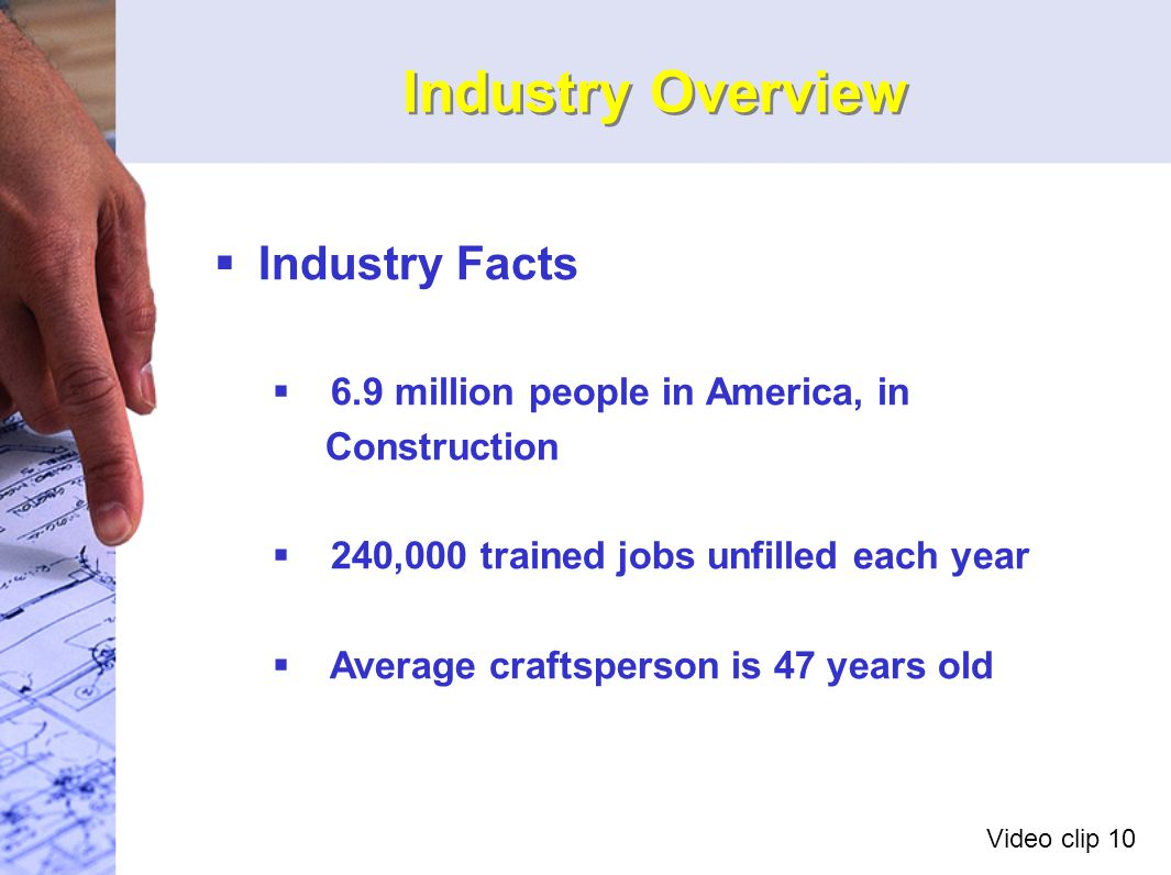 Industry Overview   Industry Facts   6.9 million people in America, in Construction   240,000 trained jobs unfilled each year   Average craftsperson is 47 years old Video clip 10
