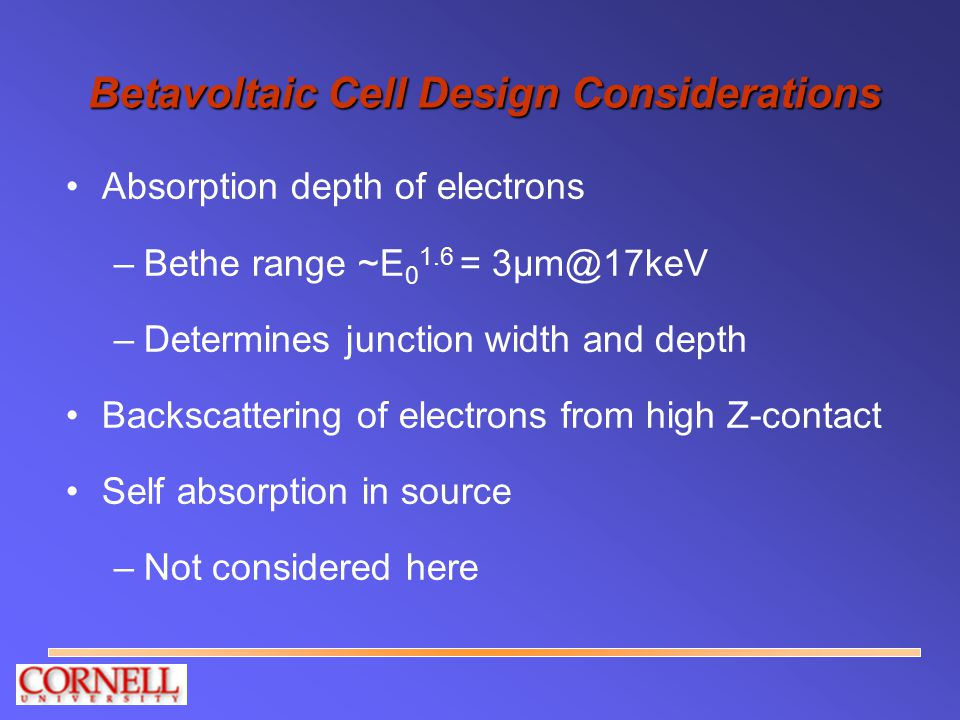 Betavoltaic Cell Design Considerations Absorption depth of electrons –Bethe range ~E 0 1.6 = 3µm@17keV –Determines junction width and depth Backscatte
