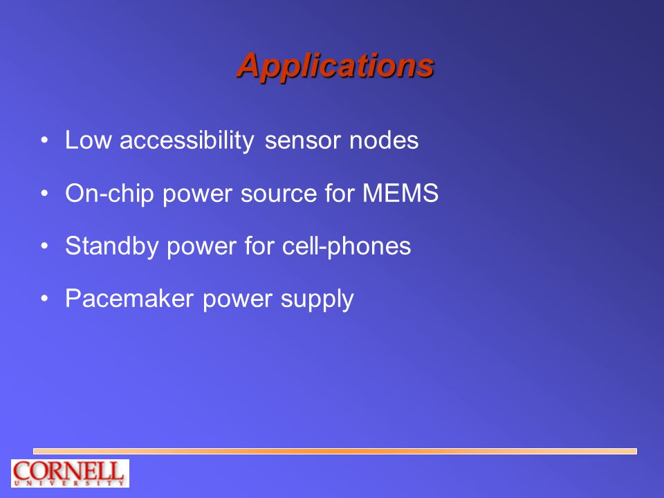 Applications Low accessibility sensor nodes On-chip power source for MEMS Standby power for cell-phones Pacemaker power supply