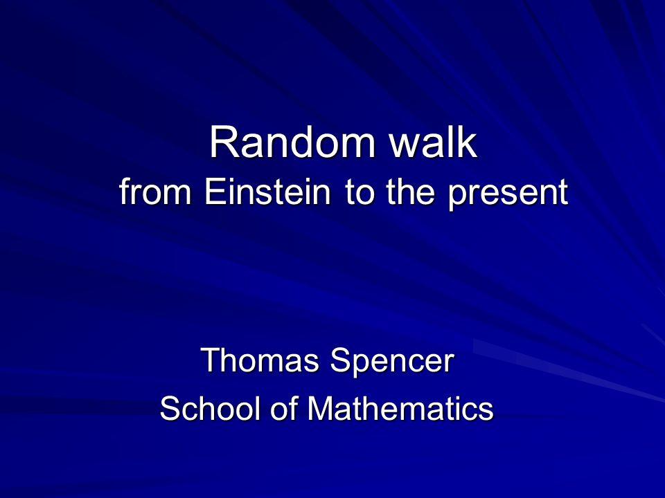 Random walk from Einstein to the present Thomas Spencer School of Mathematics