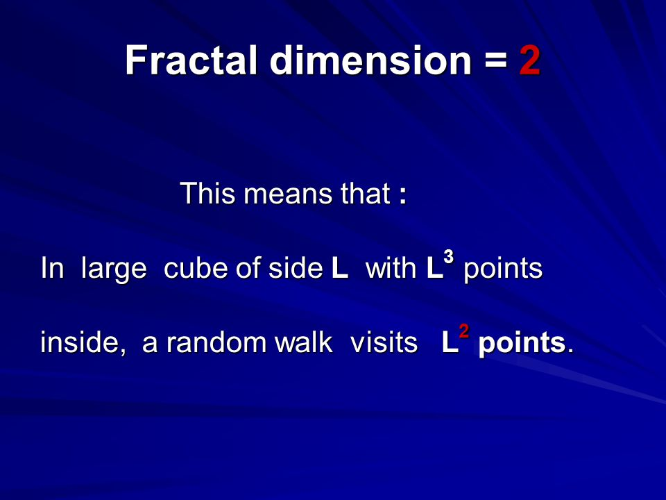 Fractal dimension = 2 This means that : This means that : In large cube of side L with L 3 points inside, a random walk visits L 2 points.