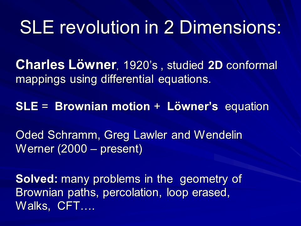 SLE revolution in 2 Dimensions: Charles Löwner, 1920's, studied 2D conformal mappings using differential equations.