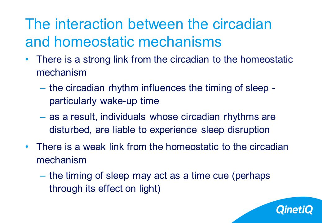 15 The interaction between the circadian and homeostatic mechanisms There is a strong link from the circadian to the homeostatic mechanism –the circadian rhythm influences the timing of sleep - particularly wake-up time –as a result, individuals whose circadian rhythms are disturbed, are liable to experience sleep disruption There is a weak link from the homeostatic to the circadian mechanism –the timing of sleep may act as a time cue (perhaps through its effect on light)