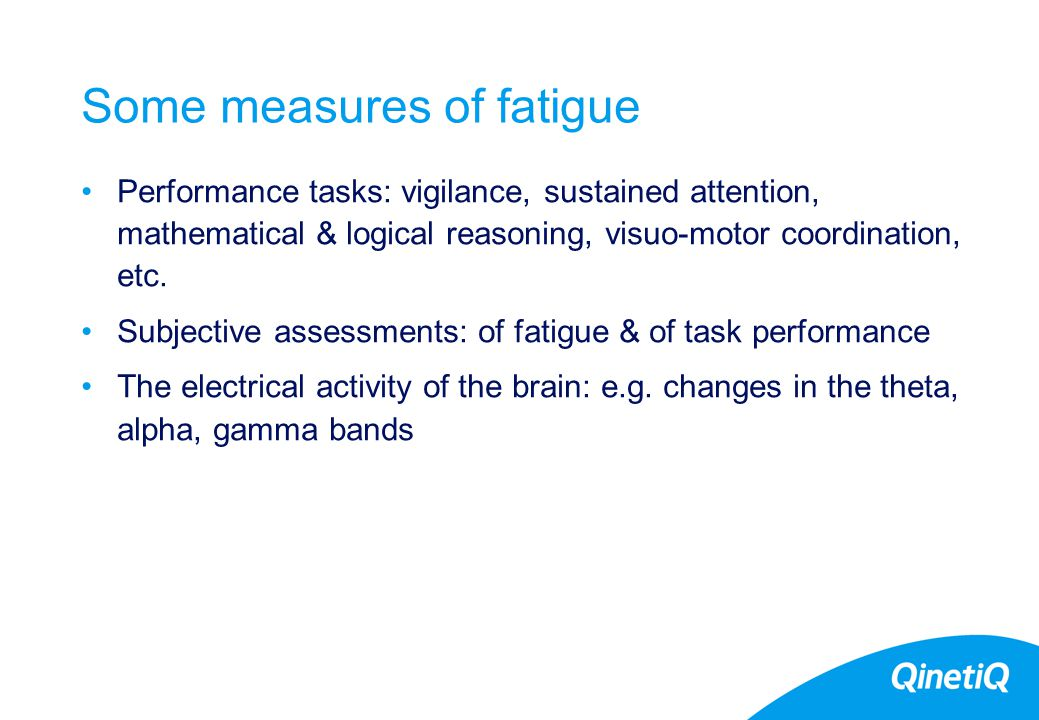 7 Some measures of fatigue Performance tasks: vigilance, sustained attention, mathematical & logical reasoning, visuo-motor coordination, etc.
