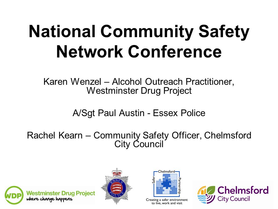 National Community Safety Network Conference Karen Wenzel – Alcohol Outreach Practitioner, Westminster Drug Project A/Sgt Paul Austin - Essex Police Rachel Kearn – Community Safety Officer, Chelmsford City Council