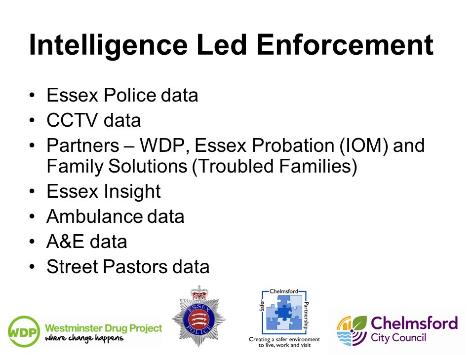 Intelligence Led Enforcement Essex Police data CCTV data Partners – WDP, Essex Probation (IOM) and Family Solutions (Troubled Families) Essex Insight Ambulance data A&E data Street Pastors data