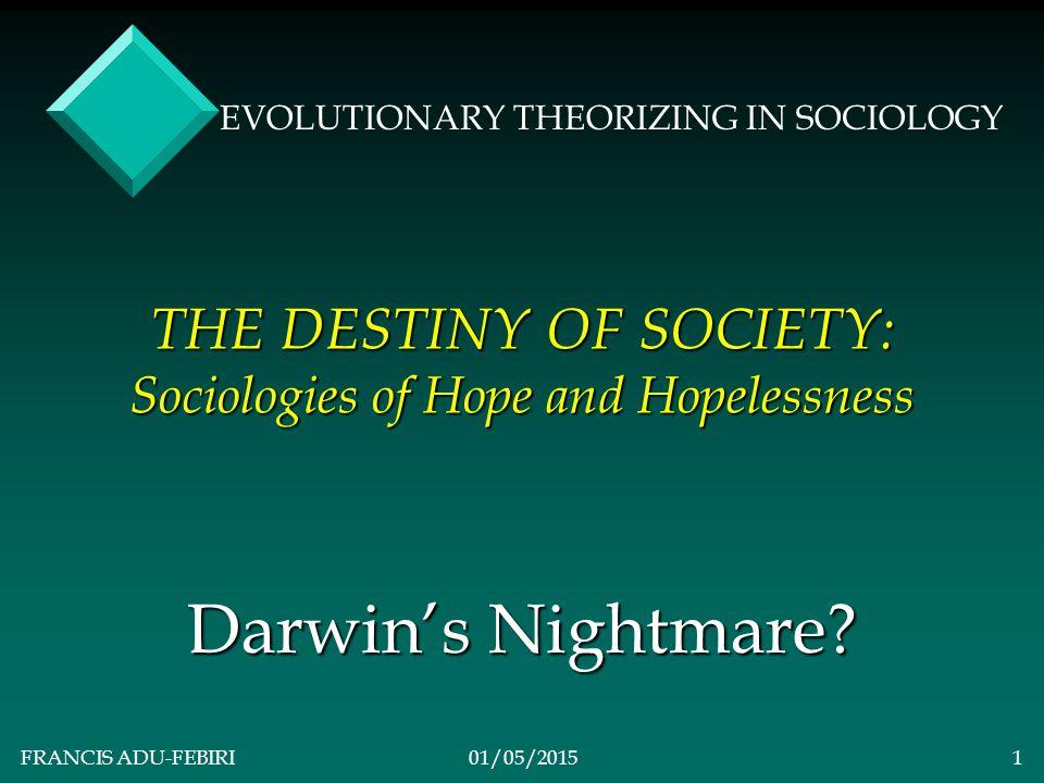 FRANCIS ADU-FEBIRI01/05/20151 THE DESTINY OF SOCIETY: Sociologies of Hope and Hopelessness Darwin's Nightmare.