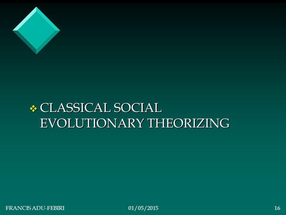FRANCIS ADU-FEBIRI01/05/201515 TYPOLOGIES OF EVOLUTIONARY THEORIZING v CLASSICAL: Growth is Progress: Stages Toward Progress v Conceptualizes the movement of society through evolutionary stages where each stage of development represents a marked movement in human progress.