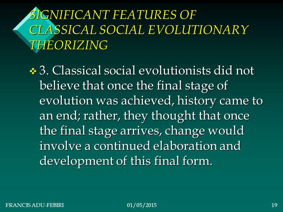 FRANCIS ADU-FEBIRI01/05/201518 SIGNIFICANT FEATURES OF CLASSICAL SOCIAL EVOLUTIONARY THEORIZING v 1.