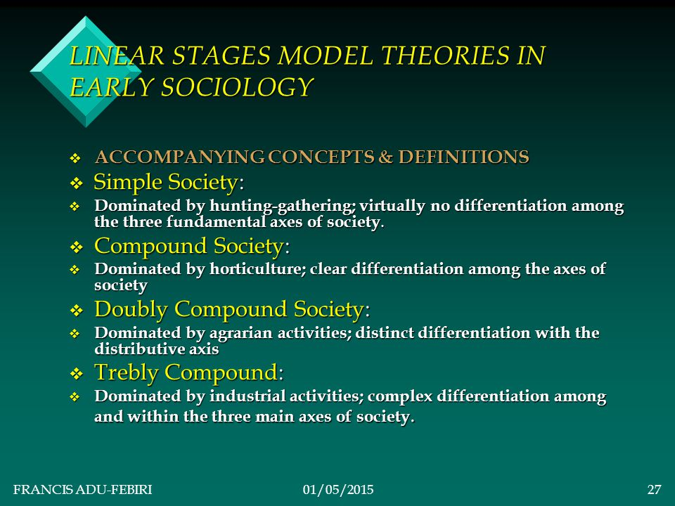FRANCIS ADU-FEBIRI01/05/201526 LINEAR STAGES MODEL THEORIES IN EARLY SOCIOLOGY v Simple societies of hunters and gatherers reveal very little differentiation.