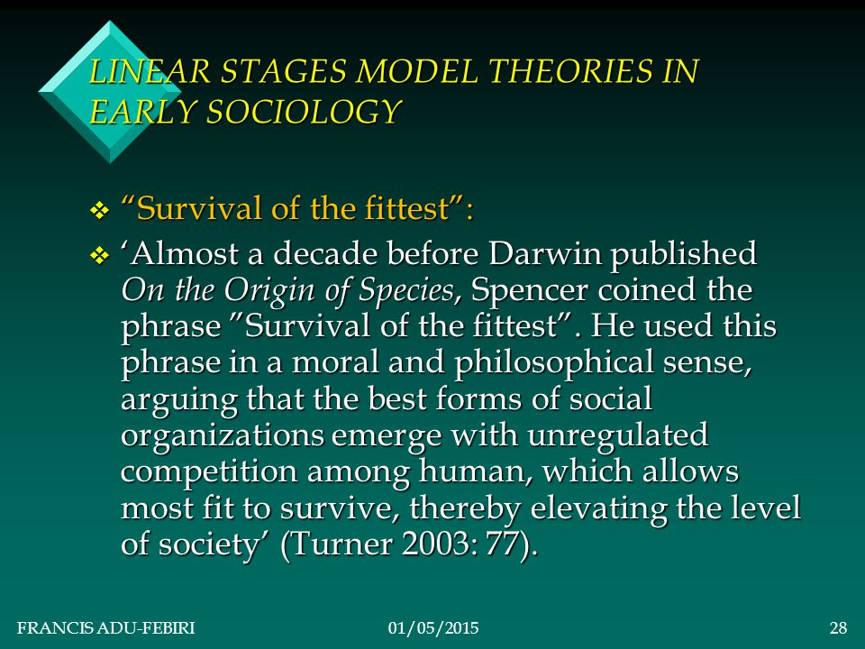 FRANCIS ADU-FEBIRI01/05/201527 LINEAR STAGES MODEL THEORIES IN EARLY SOCIOLOGY v ACCOMPANYING CONCEPTS & DEFINITIONS v Simple Society: v Dominated by hunting-gathering; virtually no differentiation among the three fundamental axes of society.