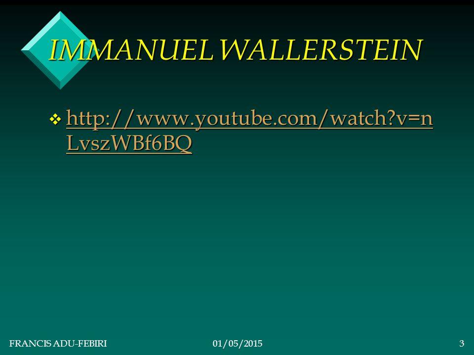 FRANCIS ADU-FEBIRI01/05/20153 IMMANUEL WALLERSTEIN v http://www.youtube.com/watch?v=n LvszWBf6BQ http://www.youtube.com/watch?v=n LvszWBf6BQ http://www.youtube.com/watch?v=n LvszWBf6BQ