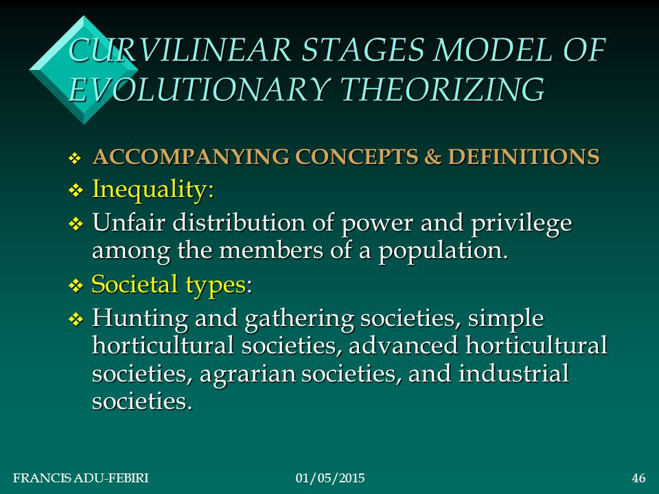 FRANCIS ADU-FEBIRI01/05/201545 CURVILINEAR STAGES MODEL OF EVOLUTIONARY THEORIZING v Lenski's Model: v Main Theory: Improvement in technology first changes society from more equality to less equality and later back towards more equality.