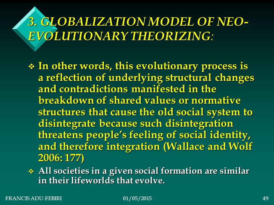 FRANCIS ADU-FEBIRI01/05/201548 3. GLOBALIZATION MODEL OF NEO- EVOLUTIONARY THEORIZING : v 1.