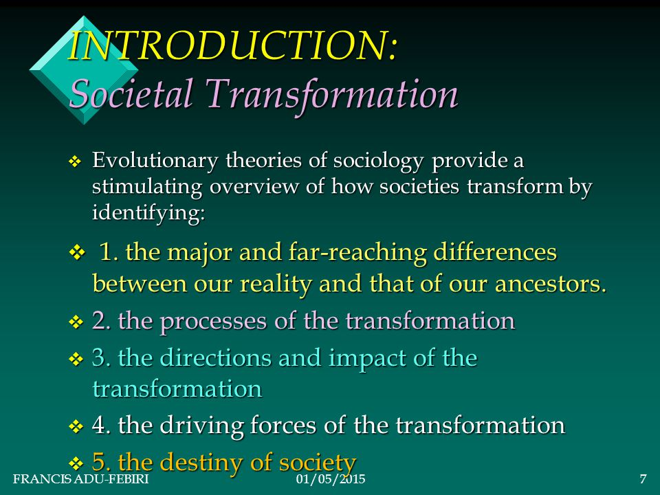 FRANCIS ADU-FEBIRI01/05/201517 CLASSICAL SOCIAL EVOLUTIONARY THEORIZING v MAIN THEORY: v Change in human society is inevitable, unidirectional, stages-based, and progresses toward a final destination.