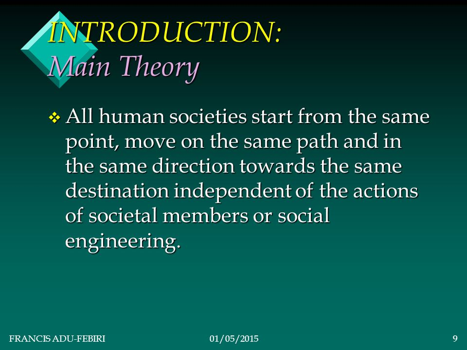 FRANCIS ADU-FEBIRI01/05/20159 INTRODUCTION: Main Theory v All human societies start from the same point, move on the same path and in the same direction towards the same destination independent of the actions of societal members or social engineering.