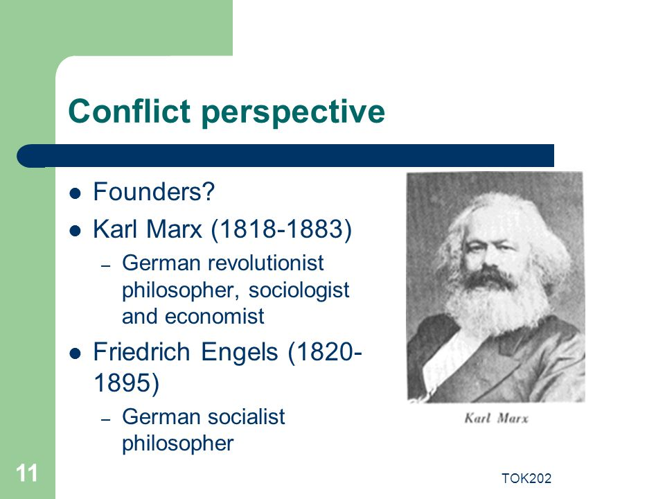 TOK202 11 Conflict perspective Founders? Karl Marx (1818-1883) – German revolutionist philosopher, sociologist and economist Friedrich Engels (1820- 1