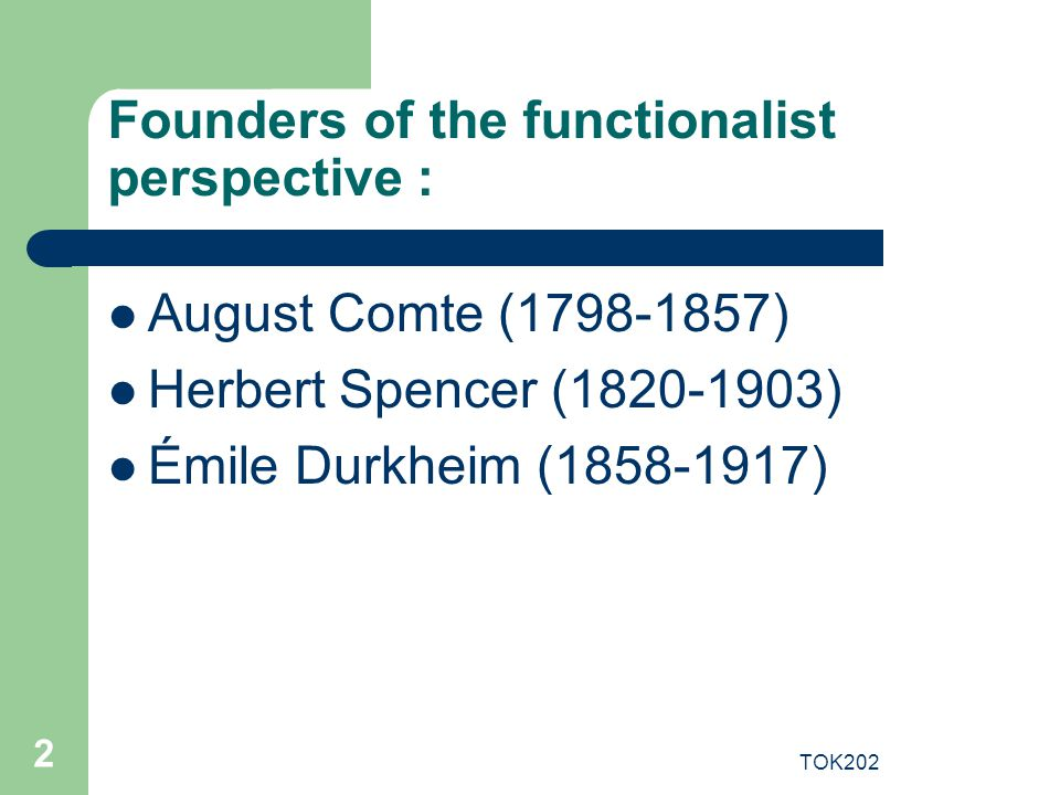 TOK202 2 Founders of the functionalist perspective : August Comte (1798-1857) Herbert Spencer (1820-1903) Émile Durkheim (1858-1917)