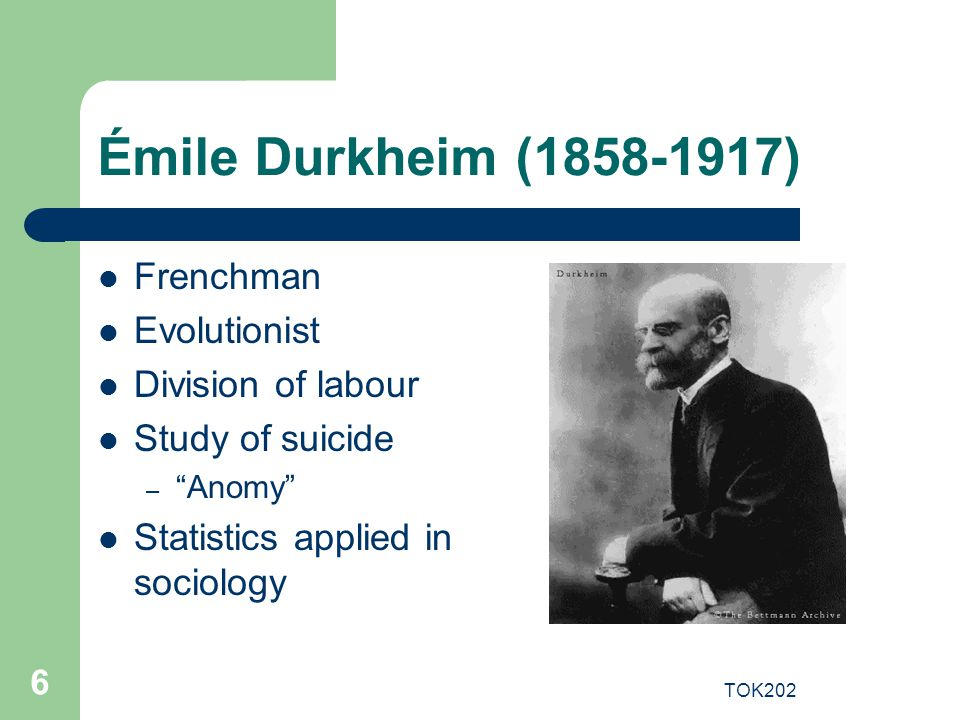 "TOK202 6 Émile Durkheim (1858-1917) Frenchman Evolutionist Division of labour Study of suicide – ""Anomy"" Statistics applied in sociology"