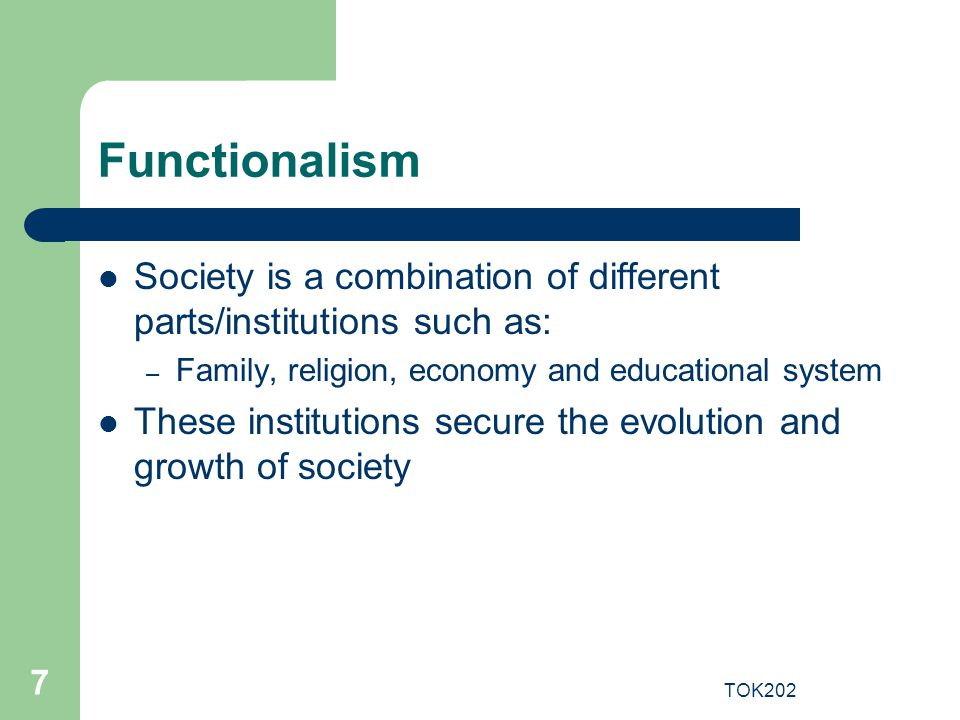 TOK202 7 Functionalism Society is a combination of different parts/institutions such as: – Family, religion, economy and educational system These inst
