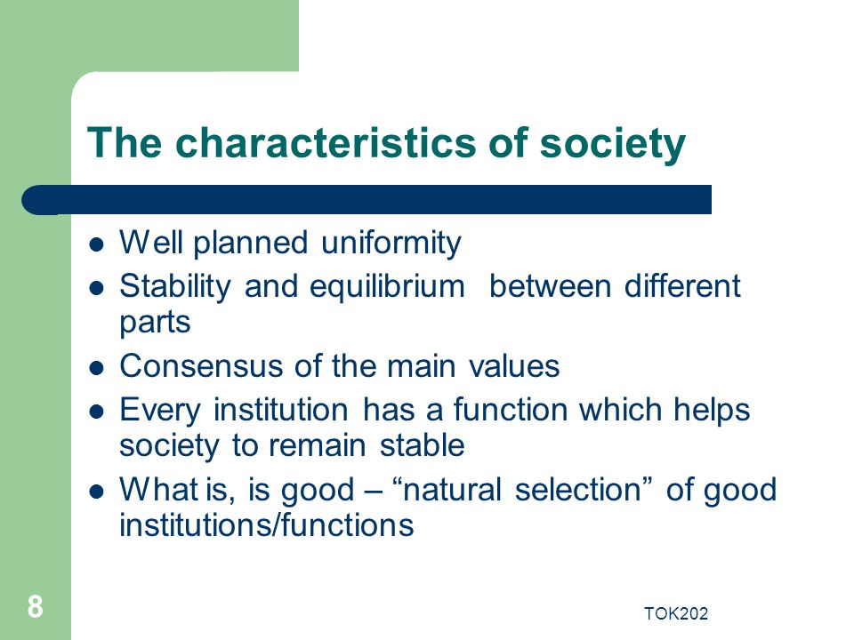 TOK202 8 The characteristics of society Well planned uniformity Stability and equilibrium between different parts Consensus of the main values Every i