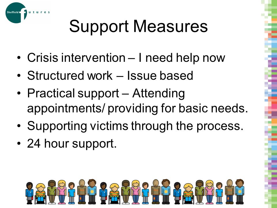 Support Measures Crisis intervention – I need help now Structured work – Issue based Practical support – Attending appointments/ providing for basic needs.