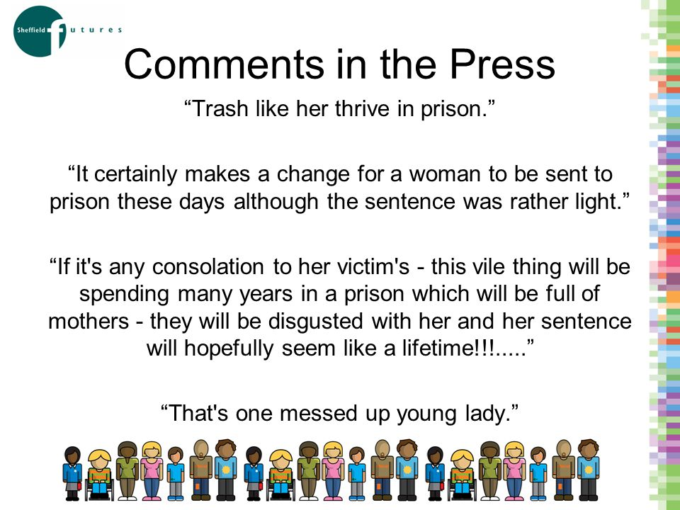 Comments in the Press Trash like her thrive in prison. It certainly makes a change for a woman to be sent to prison these days although the sentence was rather light. If it s any consolation to her victim s - this vile thing will be spending many years in a prison which will be full of mothers - they will be disgusted with her and her sentence will hopefully seem like a lifetime!!!..... That s one messed up young lady.