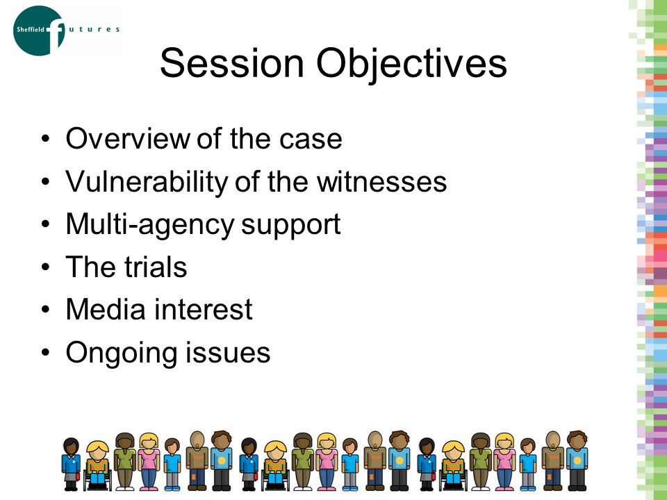 Session Objectives Overview of the case Vulnerability of the witnesses Multi-agency support The trials Media interest Ongoing issues