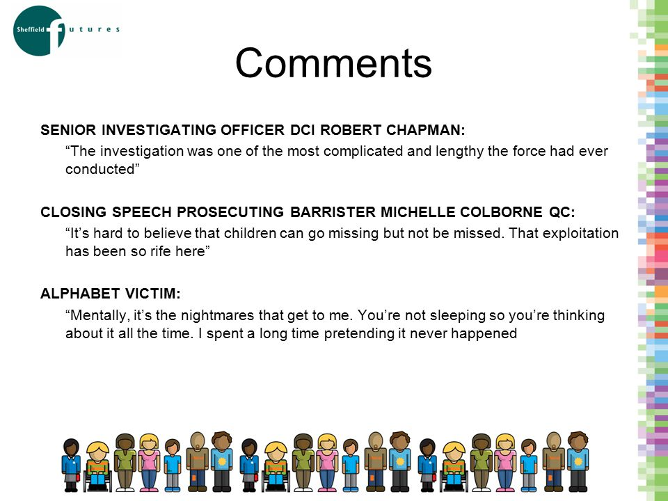 Comments SENIOR INVESTIGATING OFFICER DCI ROBERT CHAPMAN: The investigation was one of the most complicated and lengthy the force had ever conducted CLOSING SPEECH PROSECUTING BARRISTER MICHELLE COLBORNE QC: It's hard to believe that children can go missing but not be missed.