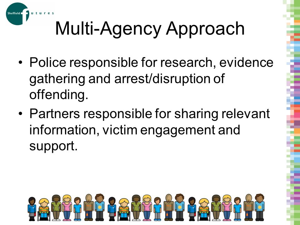 Multi-Agency Approach Police responsible for research, evidence gathering and arrest/disruption of offending.