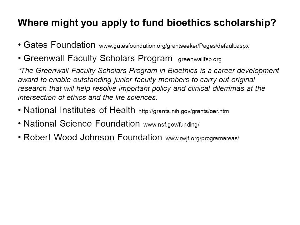 Where might you apply to fund bioethics scholarship.