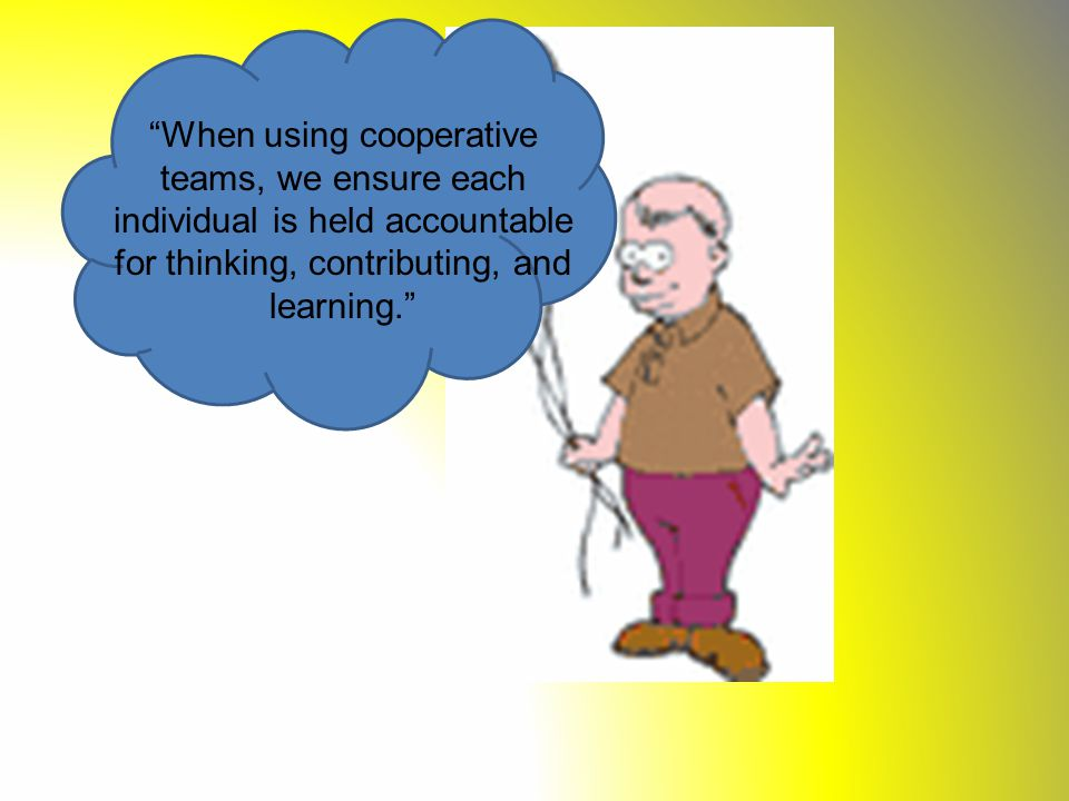 When using cooperative teams, we ensure each individual is held accountable for thinking, contributing, and learning.