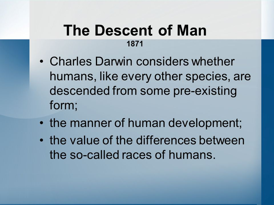 The Descent of Man 1871 Charles Darwin considers whether humans, like every other species, are descended from some pre-existing form; the manner of human development; the value of the differences between the so-called races of humans.