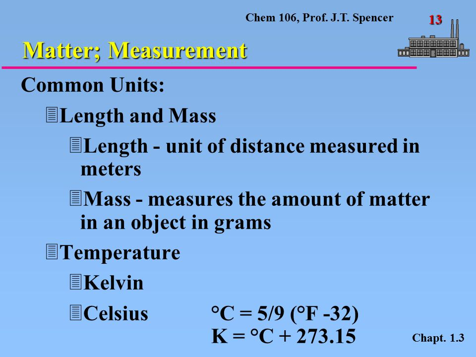 Chem 106, Prof. J.T. Spencer 13 Matter; Measurement Chapt. 1.3 Common Units: 3Length and Mass 3Length - unit of distance measured in meters 3Mass - me