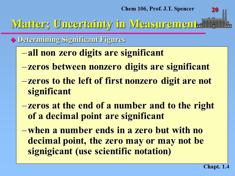Chem 106, Prof. J.T. Spencer 20 u Determining Significant Figures –all non zero digits are significant –zeros between nonzero digits are significant –