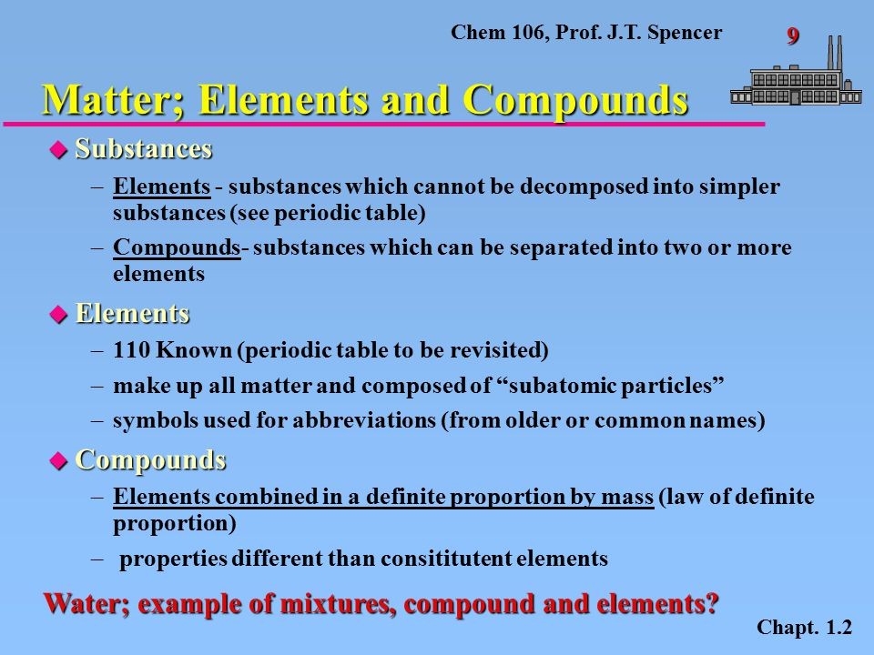 Chem 106, Prof. J.T. Spencer 9 Matter; Elements and Compounds Chapt.