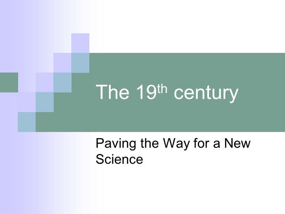 The 19 th century Paving the Way for a New Science