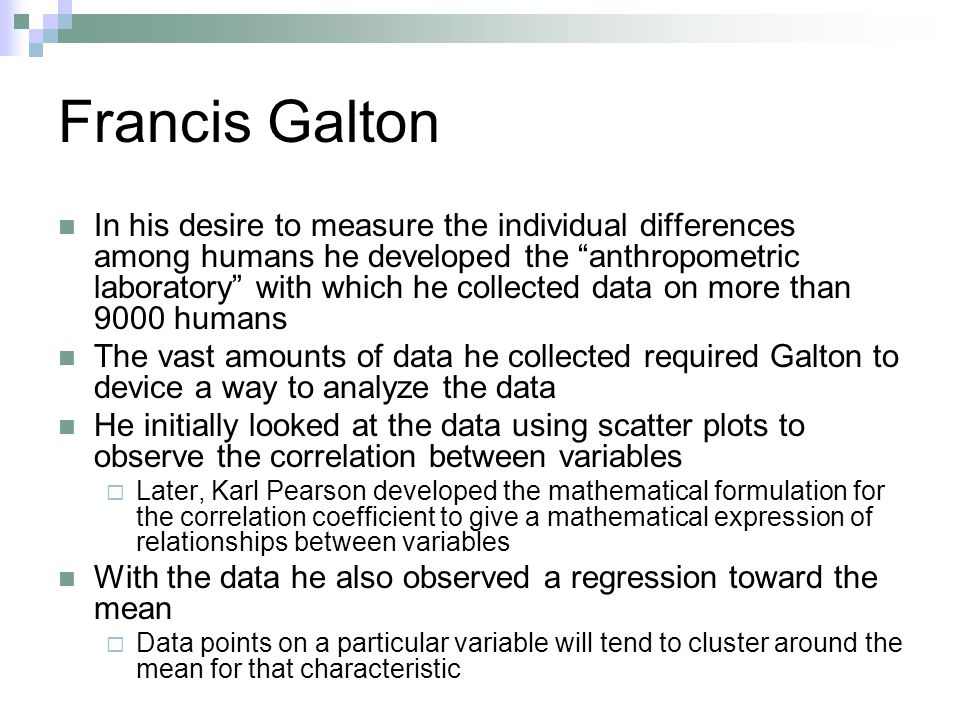 Francis Galton In his desire to measure the individual differences among humans he developed the anthropometric laboratory with which he collected data on more than 9000 humans The vast amounts of data he collected required Galton to device a way to analyze the data He initially looked at the data using scatter plots to observe the correlation between variables  Later, Karl Pearson developed the mathematical formulation for the correlation coefficient to give a mathematical expression of relationships between variables With the data he also observed a regression toward the mean  Data points on a particular variable will tend to cluster around the mean for that characteristic